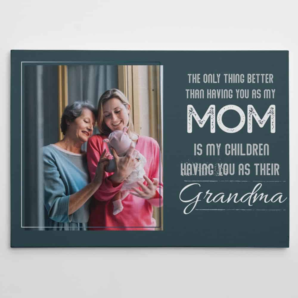 The Only Thing Better Than Having You As My Mom Is My Children Having You As Their Grandma Quote Custom Photo Canvas