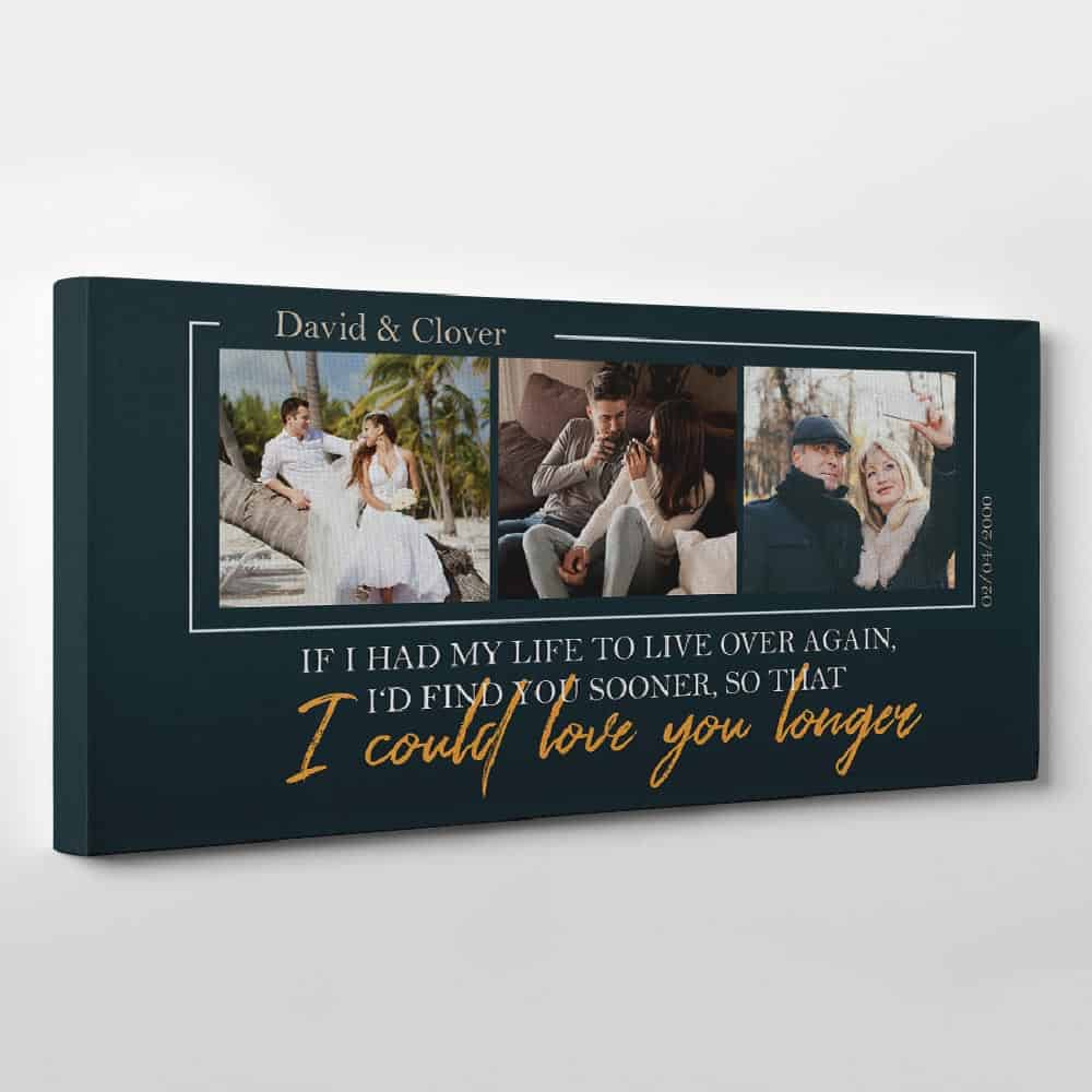 If I Had My Life To Live Over Again, I'd Find You Sooner So That I Could Love You Longer - Photo Canvas Print - Side View