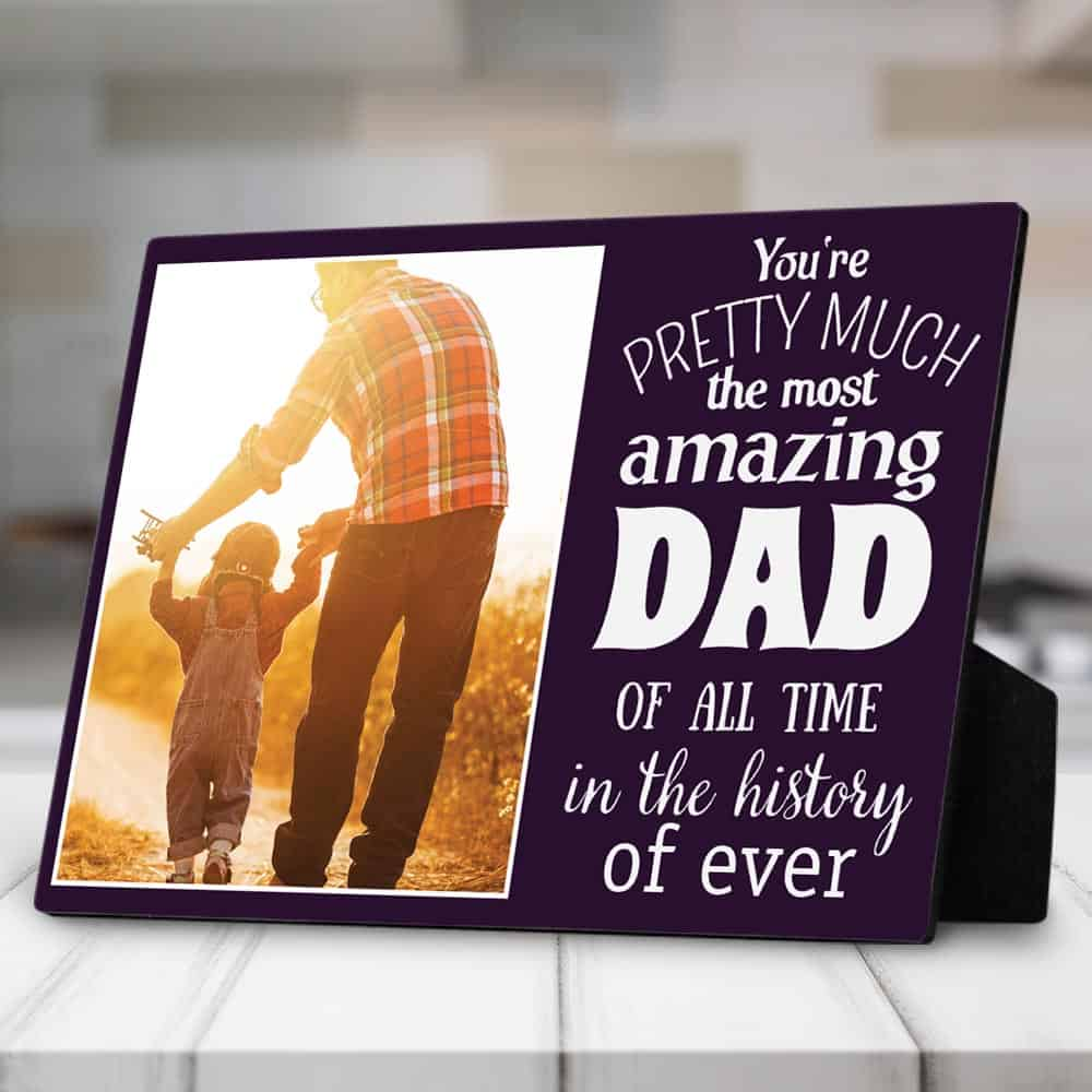 You Are Pretty Much The Most Amazing Dad Of All Time In The History Of Ever - Desktop Photo Plaque