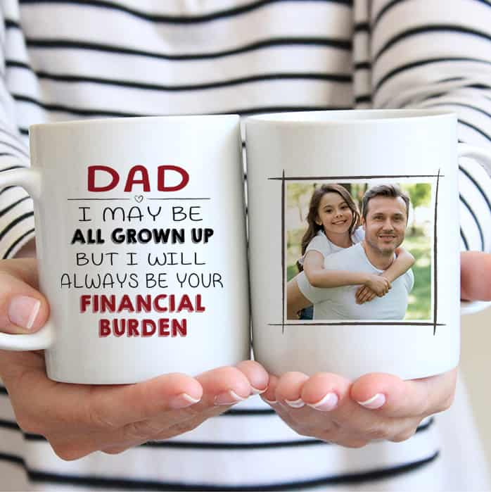 Dad I may be all grown up but I Will Always Be Your Financial Burden - Custom Photo Mug