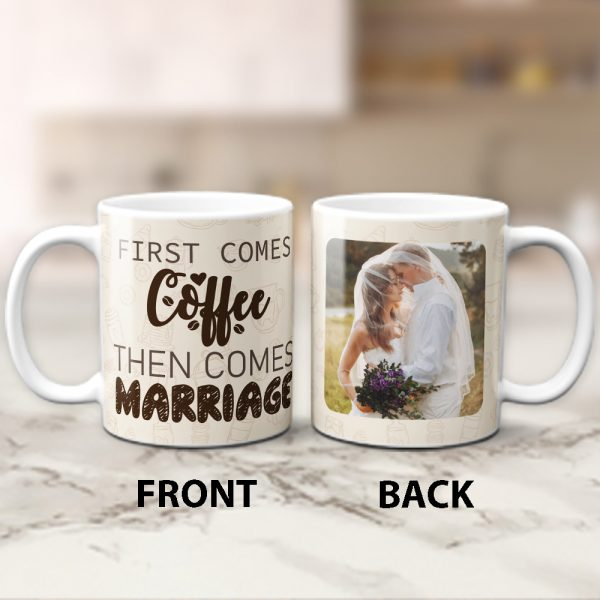 a photo mug with a funny quote First Comes Coffee Then Comes Marriage